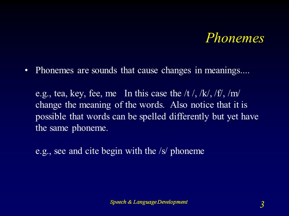 Speech & Language Development 3 Phonemes Phonemes are sounds that cause changes in meanings....