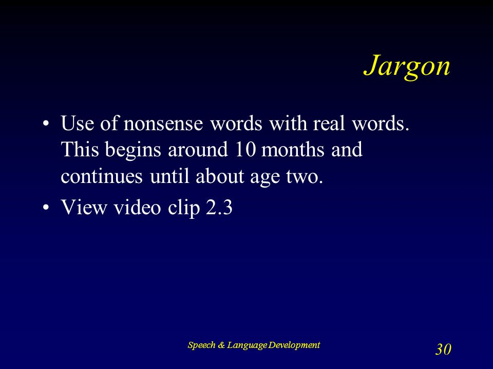 Speech & Language Development 30 Jargon Use of nonsense words with real words.