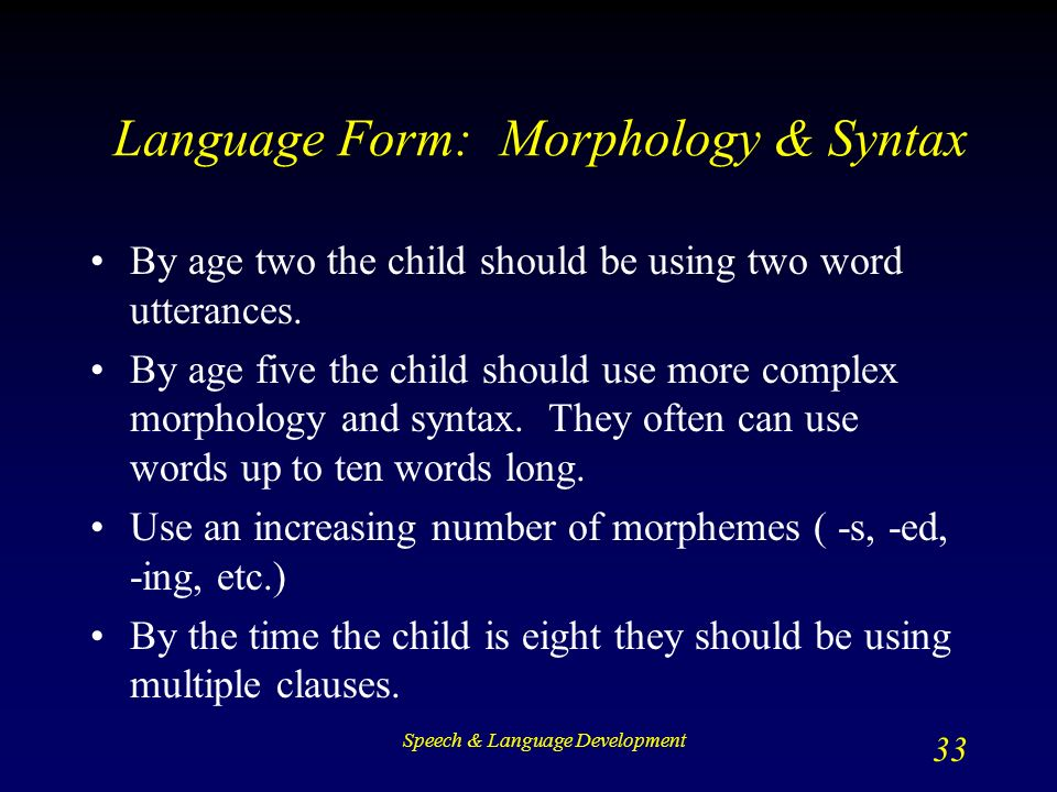 Speech & Language Development 33 Language Form: Morphology & Syntax By age two the child should be using two word utterances.