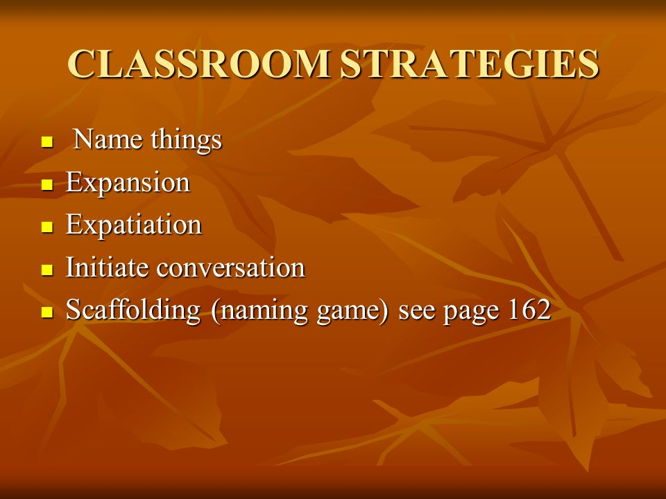 CLASSROOM STRATEGIES Name things Name things Expansion Expansion Expatiation Expatiation Initiate conversation Initiate conversation Scaffolding (naming game) see page 162 Scaffolding (naming game) see page 162