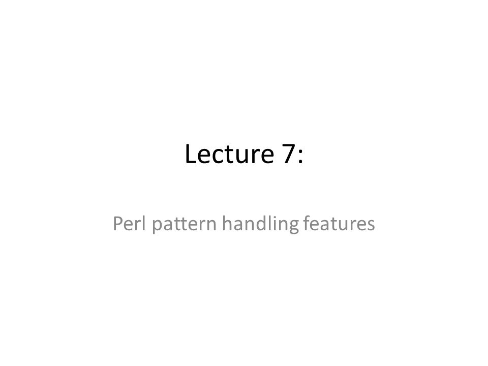 Lecture 7: Perl pattern handling features