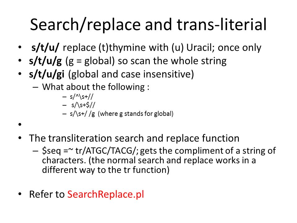 Search/replace and trans-literial s/t/u/ replace (t)thymine with (u) Uracil; once only s/t/u/g (g = global) so scan the whole string s/t/u/gi (global and case insensitive) – What about the following : – s/^\s+// – s/\s+$// – s/\s+/ /g (where g stands for global) The transliteration search and replace function – $seq =~ tr/ATGC/TACG/; gets the compliment of a string of characters.