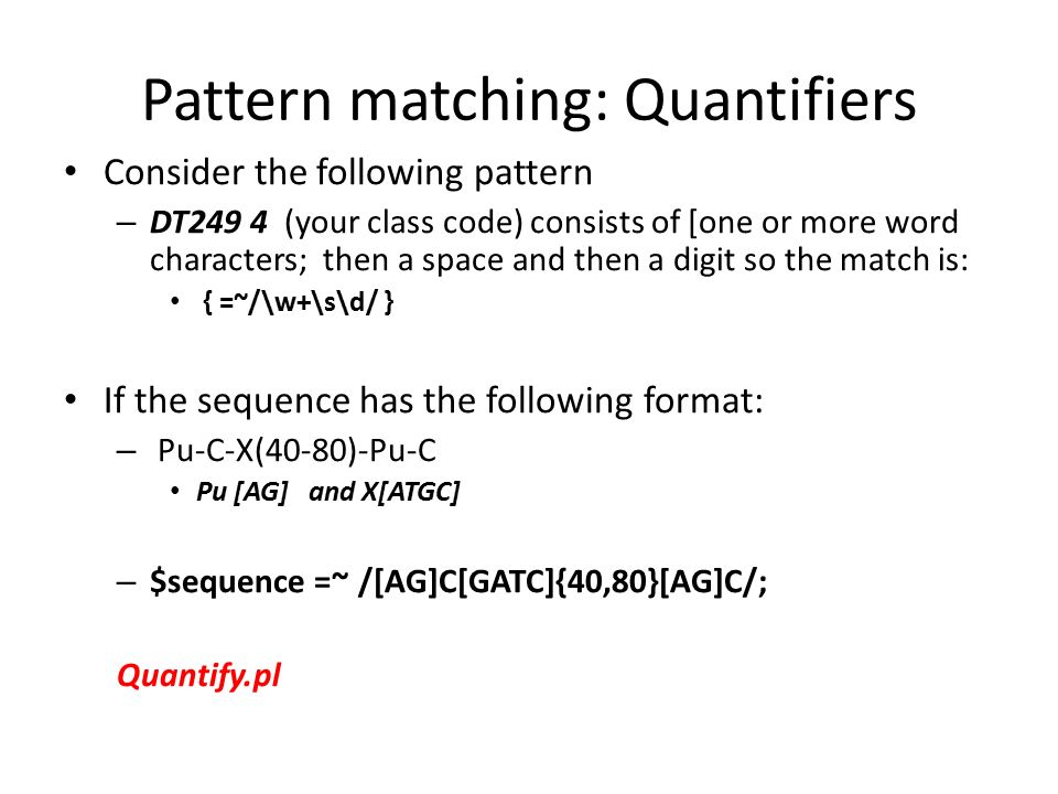 Pattern matching: Quantifiers Consider the following pattern – DT249 4 (your class code) consists of [one or more word characters; then a space and then a digit so the match is: { =~/\w+\s\d/ } If the sequence has the following format: – Pu-C-X(40-80)-Pu-C Pu [AG] and X[ATGC] – $sequence =~ /[AG]C[GATC]{40,80}[AG]C/; Quantify.pl