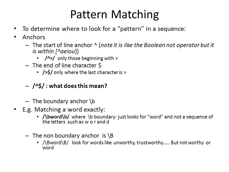 Pattern Matching To determine where to look for a pattern in a sequence: Anchors – The start of line anchor ^ {note it is like the Boolean not operator but it is within [^aeiou]} /^>/ only those beginning with > – The end of line character $ />$/ only where the last character is > – /^$/ : what does this mean.
