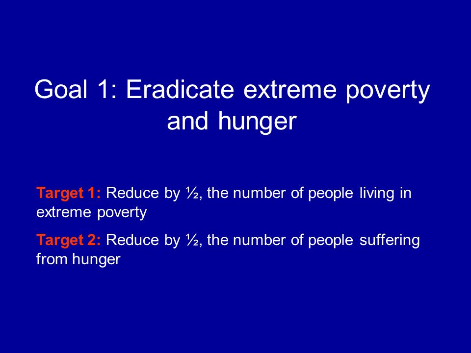 Goal 1: Eradicate extreme poverty and hunger Target 1: Reduce by ½, the number of people living in extreme poverty Target 2: Reduce by ½, the number of people suffering from hunger