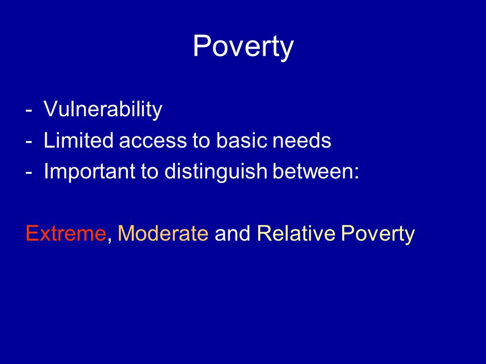 Poverty -Vulnerability -Limited access to basic needs -Important to distinguish between: Extreme, Moderate and Relative Poverty