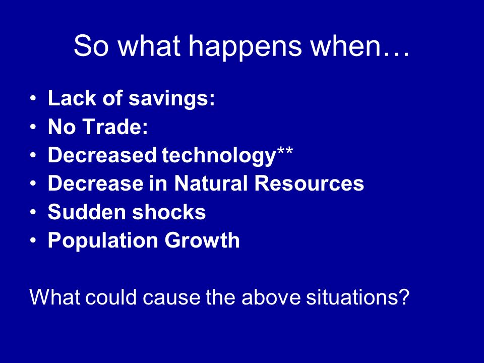 So what happens when… Lack of savings: No Trade: Decreased technology** Decrease in Natural Resources Sudden shocks Population Growth What could cause the above situations