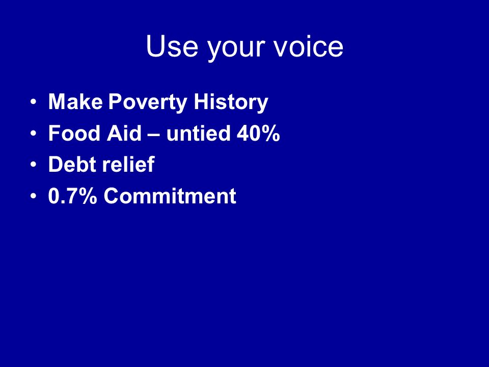 Use your voice Make Poverty History Food Aid – untied 40% Debt relief 0.7% Commitment