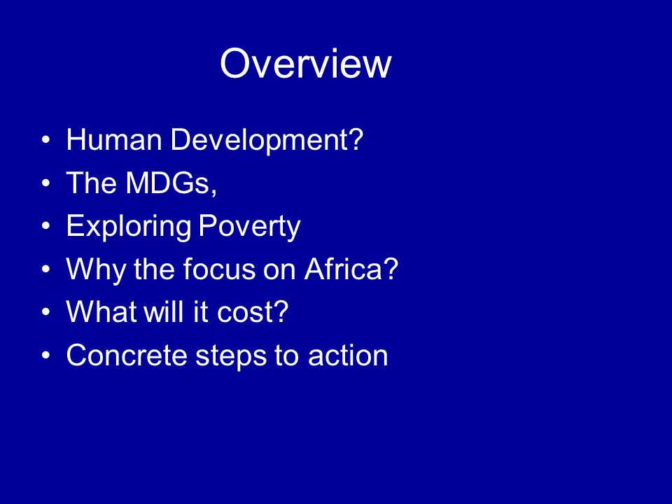 Overview Human Development. The MDGs, Exploring Poverty Why the focus on Africa.