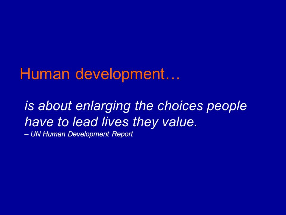 Human development… is about enlarging the choices people have to lead lives they value.