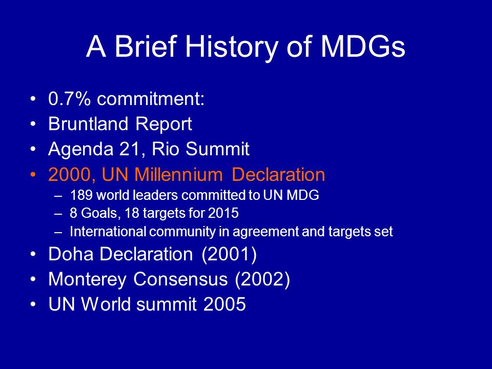 A Brief History of MDGs 0.7% commitment: Bruntland Report Agenda 21, Rio Summit 2000, UN Millennium Declaration –189 world leaders committed to UN MDG –8 Goals, 18 targets for 2015 –International community in agreement and targets set Doha Declaration (2001) Monterey Consensus (2002) UN World summit 2005
