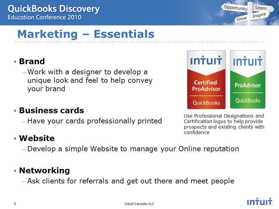 Intuit Canada ULC Brand – Work with a designer to develop a unique look and feel to help convey your brand Business cards – Have your cards professionally printed Website – Develop a simple Website to manage your Online reputation Networking – Ask clients for referrals and get out there and meet people Marketing – Essentials 5 Use Professional Designations and Certification logos to help provide prospects and existing clients with confidence