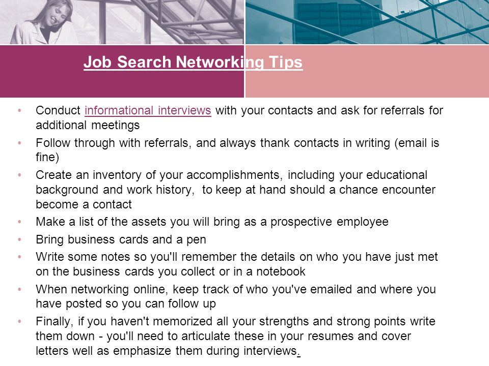 Job Search Networking Tips Conduct informational interviews with your contacts and ask for referrals for additional meetingsinformational interviews Follow through with referrals, and always thank contacts in writing ( is fine) Create an inventory of your accomplishments, including your educational background and work history, to keep at hand should a chance encounter become a contact Make a list of the assets you will bring as a prospective employee Bring business cards and a pen Write some notes so you ll remember the details on who you have just met on the business cards you collect or in a notebook When networking online, keep track of who you ve  ed and where you have posted so you can follow up Finally, if you haven t memorized all your strengths and strong points write them down - you ll need to articulate these in your resumes and cover letters well as emphasize them during interviews.