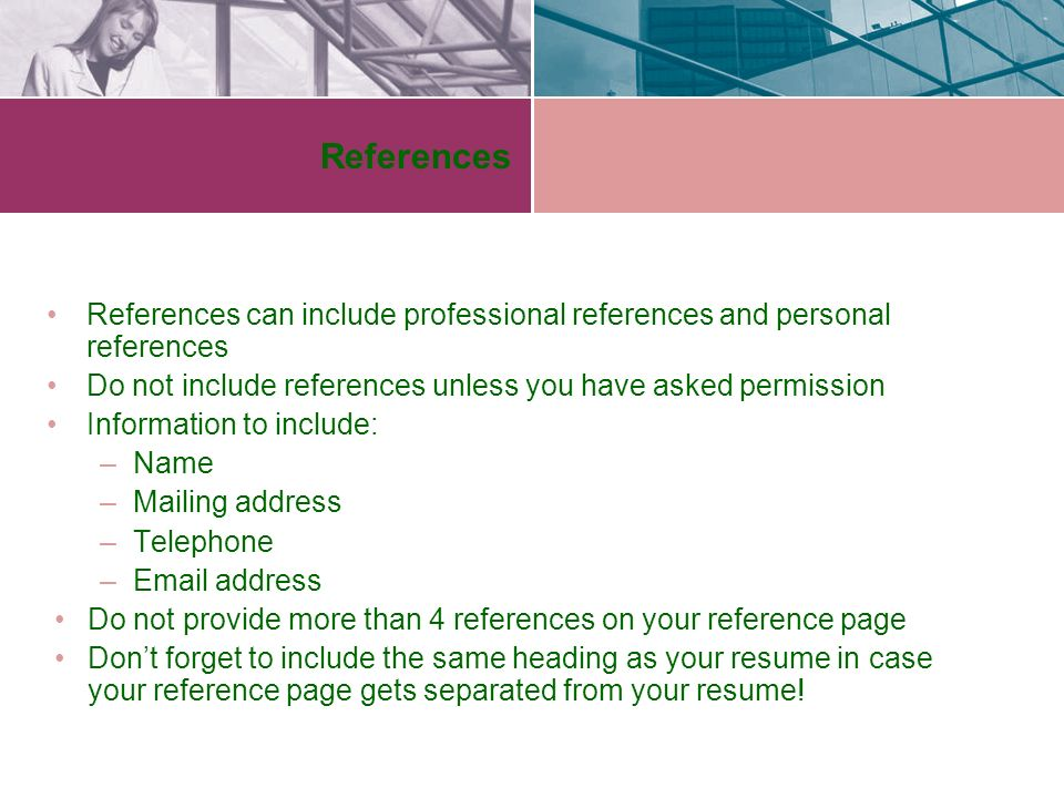 References References can include professional references and personal references Do not include references unless you have asked permission Information to include: –Name –Mailing address –Telephone – address Do not provide more than 4 references on your reference page Don't forget to include the same heading as your resume in case your reference page gets separated from your resume!