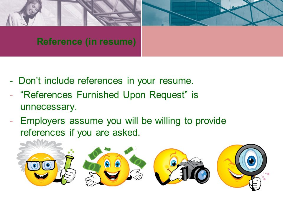 Reference (in resume) - Don't include references in your resume.