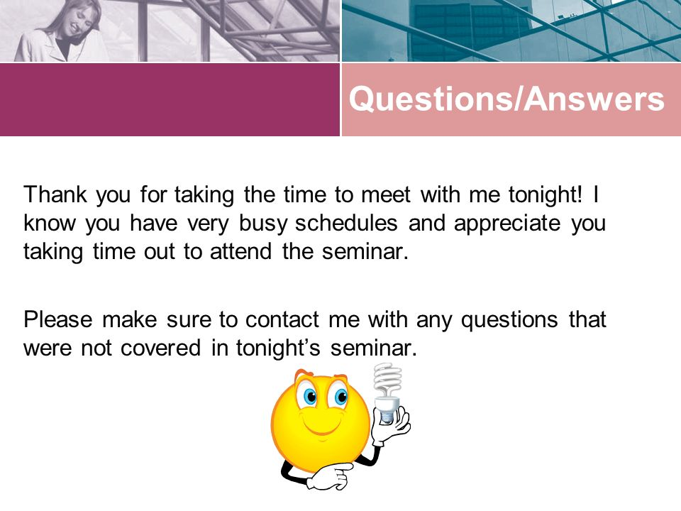 Questions/Answers Thank you for taking the time to meet with me tonight.