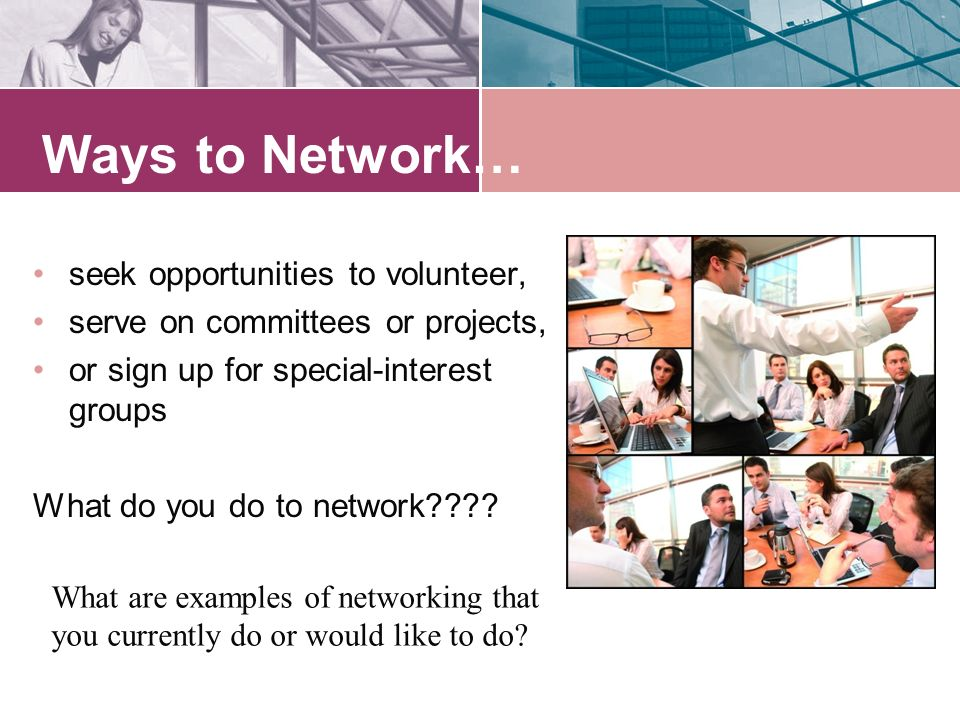 Ways to Network… seek opportunities to volunteer, serve on committees or projects, or sign up for special-interest groups What do you do to network .