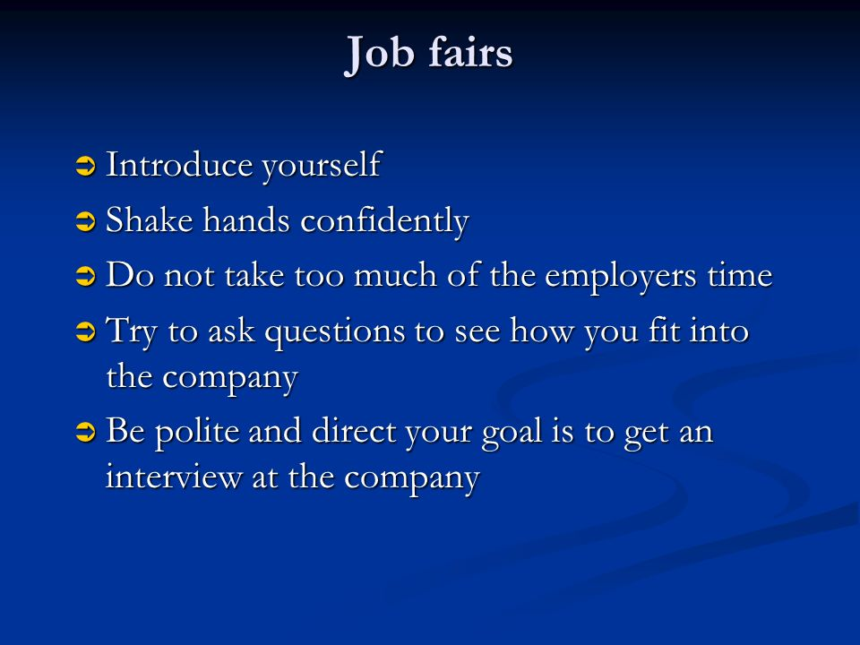 Job fairs  Introduce yourself  Shake hands confidently  Do not take too much of the employers time  Try to ask questions to see how you fit into the company  Be polite and direct your goal is to get an interview at the company