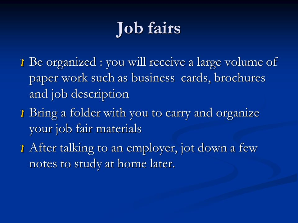 Job fairs  Be organized : you will receive a large volume of paper work such as business cards, brochures and job description  Bring a folder with you to carry and organize your job fair materials  After talking to an employer, jot down a few notes to study at home later.