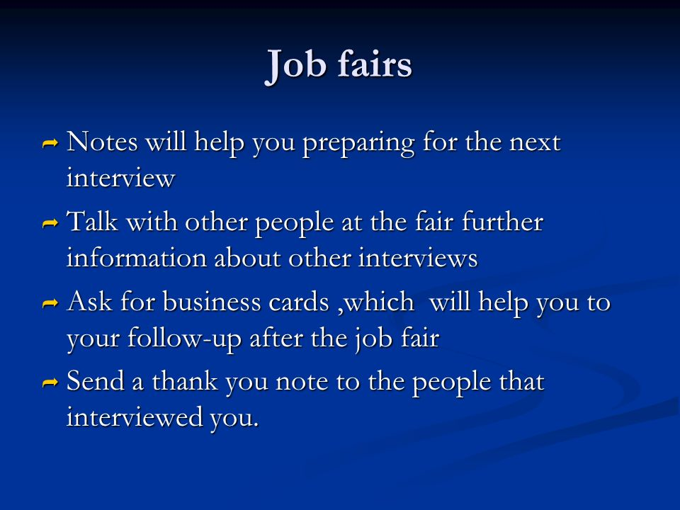 Job fairs  Notes will help you preparing for the next interview  Talk with other people at the fair further information about other interviews  Ask for business cards,which will help you to your follow-up after the job fair  Send a thank you note to the people that interviewed you.