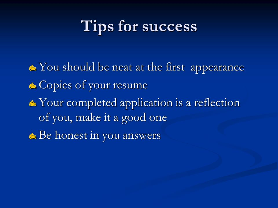 Tips for success  You should be neat at the first appearance  Copies of your resume  Your completed application is a reflection of you, make it a good one  Be honest in you answers