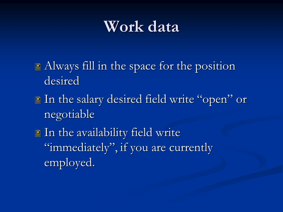 Work data  Always fill in the space for the position desired  In the salary desired field write open or negotiable  In the availability field write immediately , if you are currently employed.