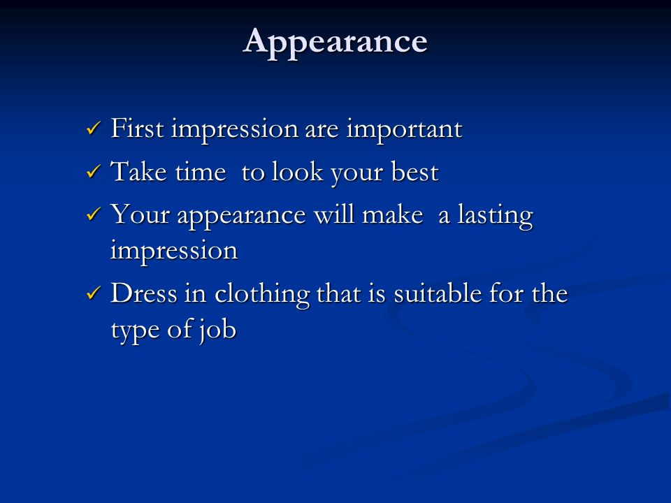 Appearance First impression are important First impression are important Take time to look your best Take time to look your best Your appearance will make a lasting impression Your appearance will make a lasting impression Dress in clothing that is suitable for the type of job Dress in clothing that is suitable for the type of job