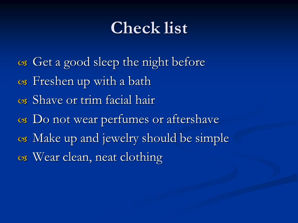 Check list  Get a good sleep the night before  Freshen up with a bath  Shave or trim facial hair  Do not wear perfumes or aftershave  Make up and jewelry should be simple  Wear clean, neat clothing