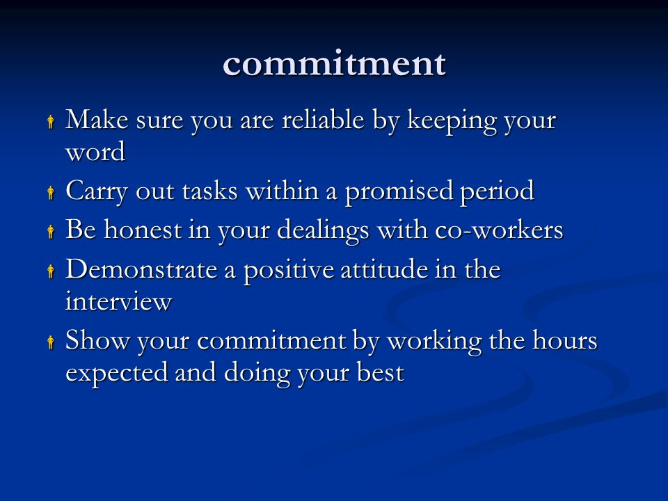 commitment  Make sure you are reliable by keeping your word  Carry out tasks within a promised period  Be honest in your dealings with co-workers  Demonstrate a positive attitude in the interview  Show your commitment by working the hours expected and doing your best