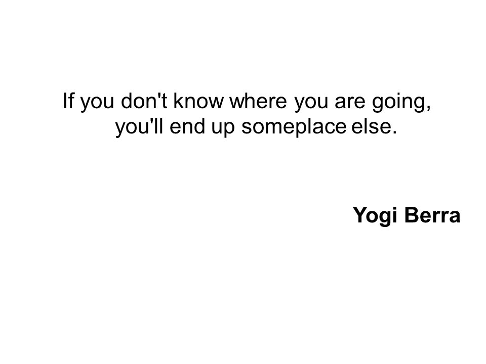 If you don t know where you are going, you ll end up someplace else. Yogi Berra
