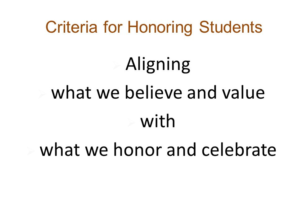  Aligning  what we believe and value  with  what we honor and celebrate Criteria for Honoring Students