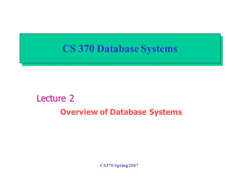 CS370 Spring 2007 CS 370 Database Systems Lecture 2 Overview of