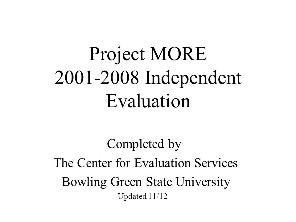 Project MORE Independent Evaluation Completed by The Center for Evaluation Services Bowling Green State University Updated 11/12