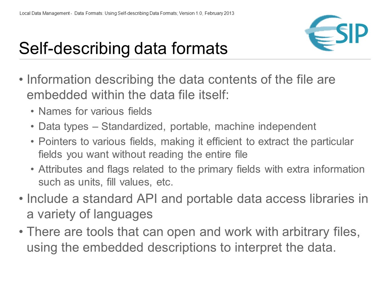 Local Data Management - Data Formats: Using Self-describing Data Formats; Version 1.0, February 2013 Self-describing data formats Information describing the data contents of the file are embedded within the data file itself: Names for various fields Data types – Standardized, portable, machine independent Pointers to various fields, making it efficient to extract the particular fields you want without reading the entire file Attributes and flags related to the primary fields with extra information such as units, fill values, etc.