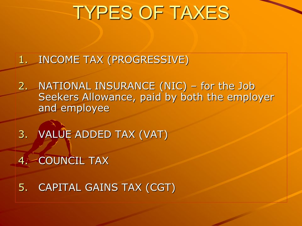 TYPES OF TAXES 1.INCOME TAX (PROGRESSIVE) 2.NATIONAL INSURANCE (NIC) – for the Job Seekers Allowance, paid by both the employer and employee 3.VALUE ADDED TAX (VAT) 4.COUNCIL TAX 5.CAPITAL GAINS TAX (CGT)