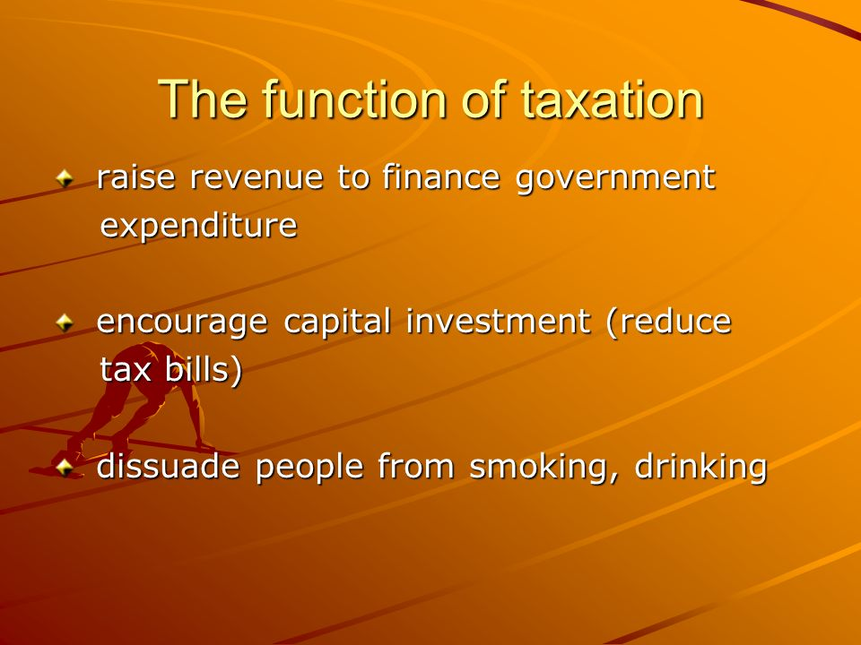 The function of taxation raise revenue to finance government raise revenue to finance government expenditure expenditure encourage capital investment (reduce encourage capital investment (reduce tax bills) tax bills) dissuade people from smoking, drinking dissuade people from smoking, drinking