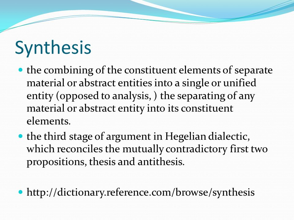 Synthesis the combining of the constituent elements of separate material or abstract entities into a single or unified entity (opposed to analysis, ) the separating of any material or abstract entity into its constituent elements.