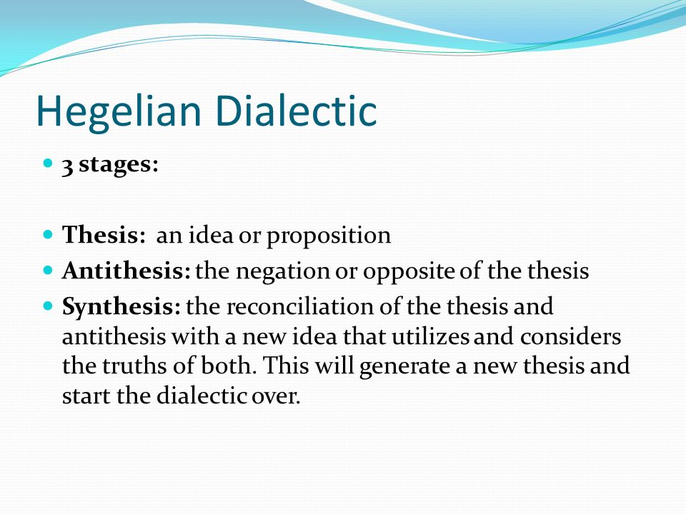 Hegelian Dialectic 3 stages: Thesis: an idea or proposition Antithesis: the negation or opposite of the thesis Synthesis: the reconciliation of the thesis and antithesis with a new idea that utilizes and considers the truths of both.