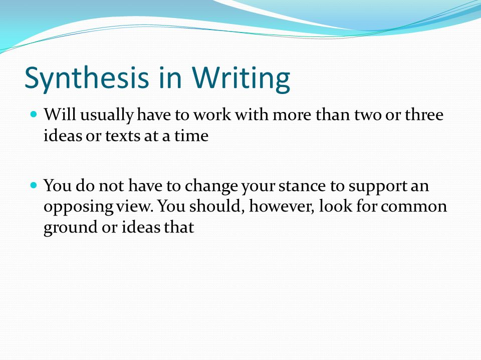 Synthesis in Writing Will usually have to work with more than two or three ideas or texts at a time You do not have to change your stance to support an opposing view.