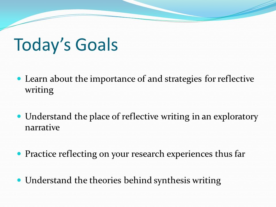 Today's Goals Learn about the importance of and strategies for reflective writing Understand the place of reflective writing in an exploratory narrative Practice reflecting on your research experiences thus far Understand the theories behind synthesis writing
