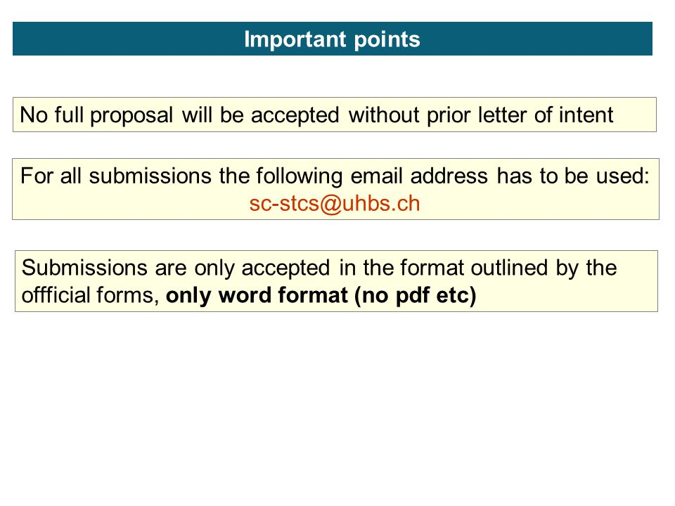 Important points No full proposal will be accepted without prior letter of intent For all submissions the following  address has to be used: Submissions are only accepted in the format outlined by the offficial forms, only word format (no pdf etc)