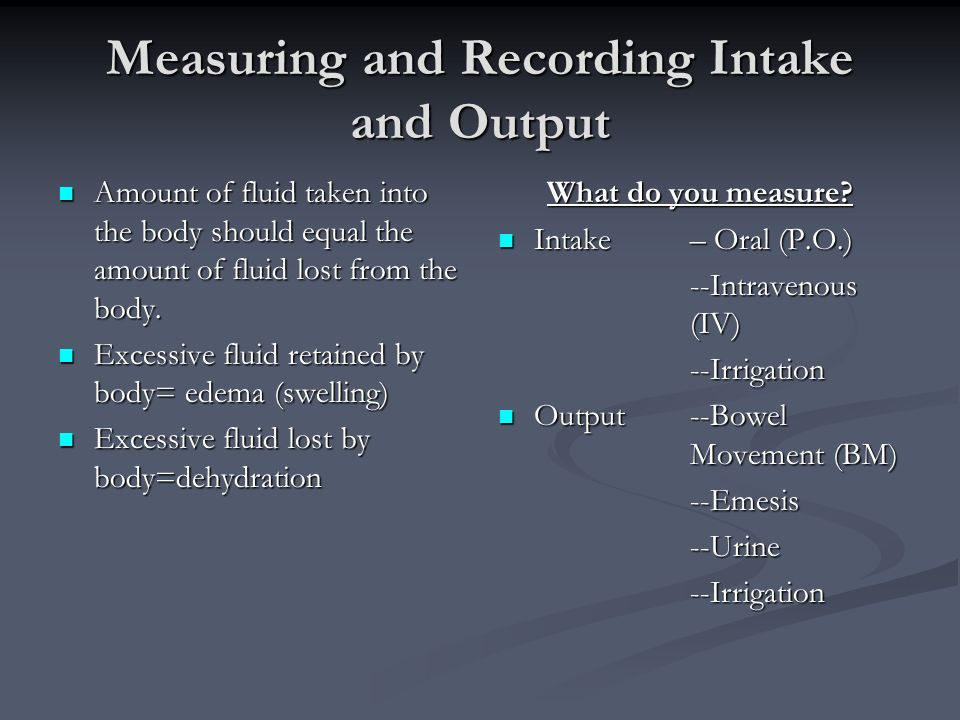 Measuring and Recording Intake and Output Amount of fluid taken into the body should equal the amount of fluid lost from the body.