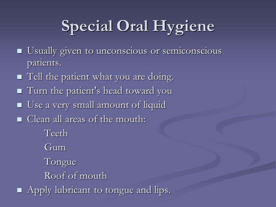 Special Oral Hygiene Usually given to unconscious or semiconscious patients.