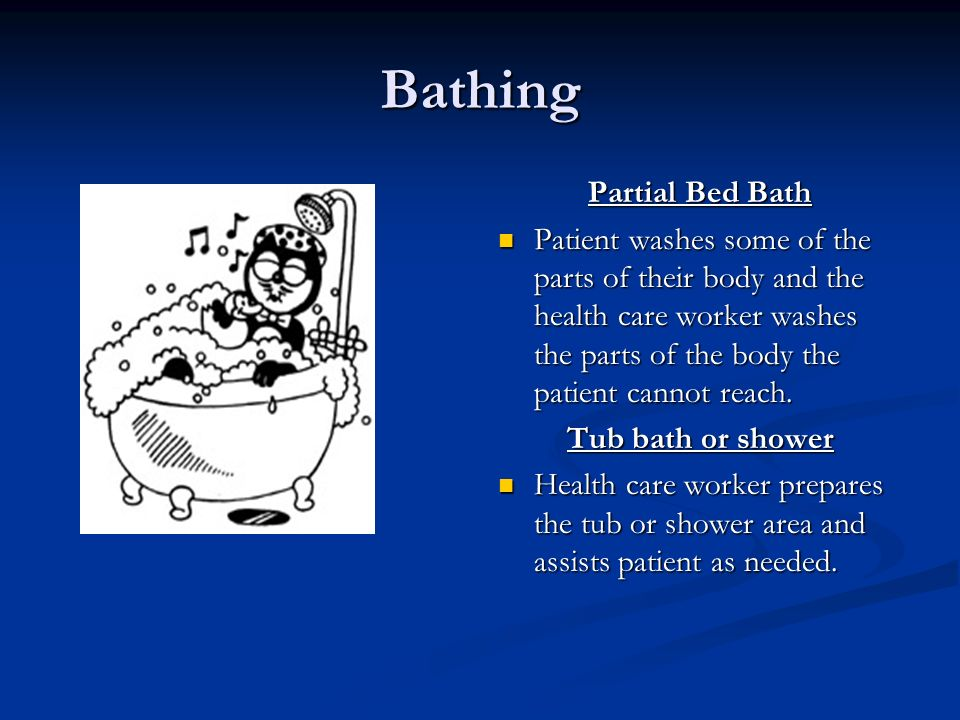 Bathing Partial Bed Bath Patient washes some of the parts of their body and the health care worker washes the parts of the body the patient cannot reach.