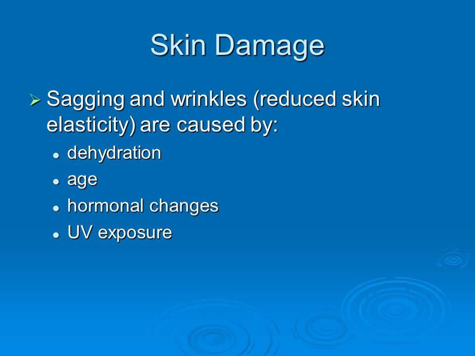 Skin Damage  Sagging and wrinkles (reduced skin elasticity) are caused by: dehydration dehydration age age hormonal changes hormonal changes UV exposure UV exposure