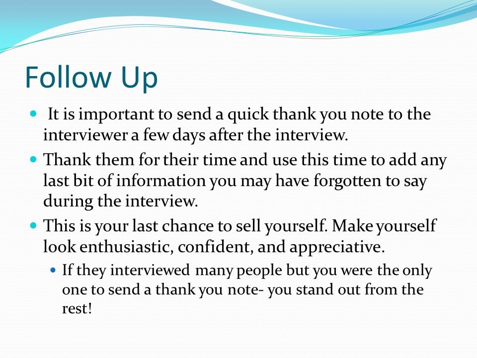 Follow Up It is important to send a quick thank you note to the interviewer a few days after the interview.