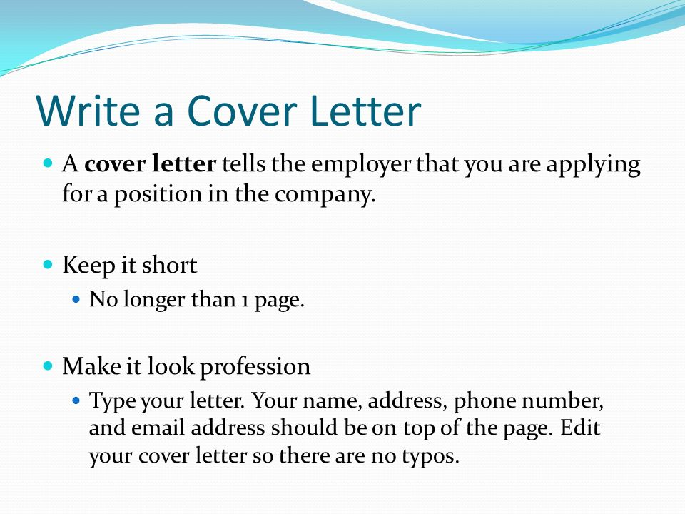 Write a Cover Letter A cover letter tells the employer that you are applying for a position in the company.