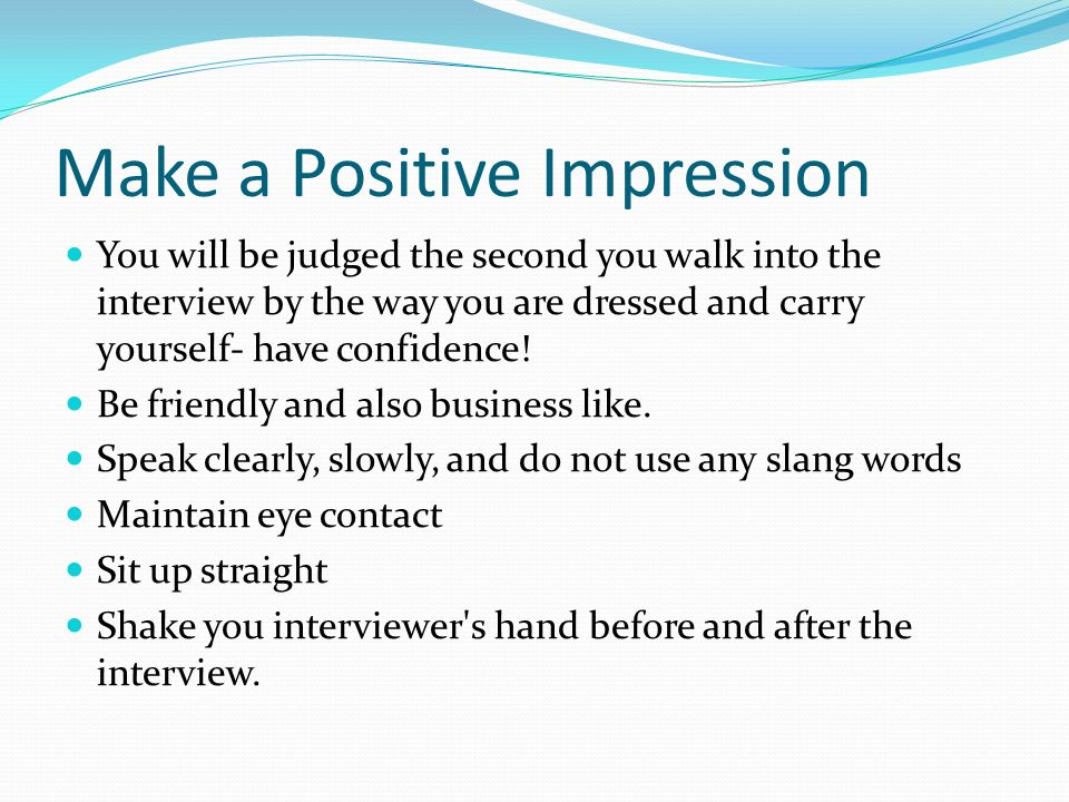 Make a Positive Impression You will be judged the second you walk into the interview by the way you are dressed and carry yourself- have confidence.