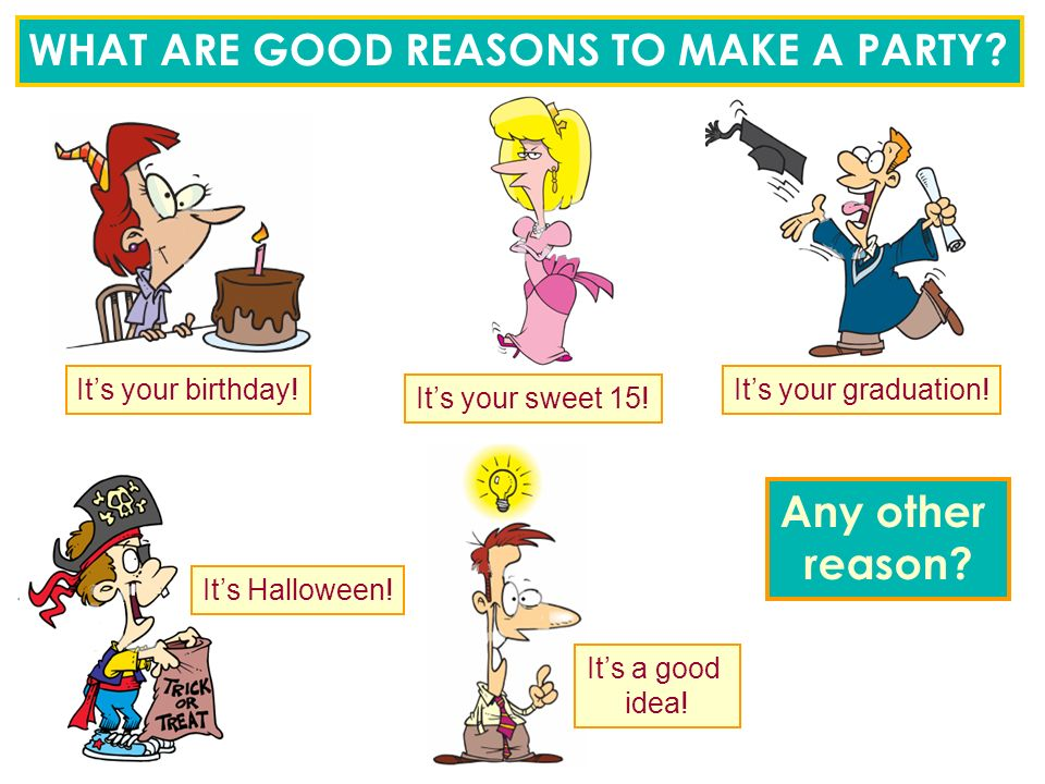 WHAT ARE GOOD REASONS TO MAKE A PARTY. It's your birthday.