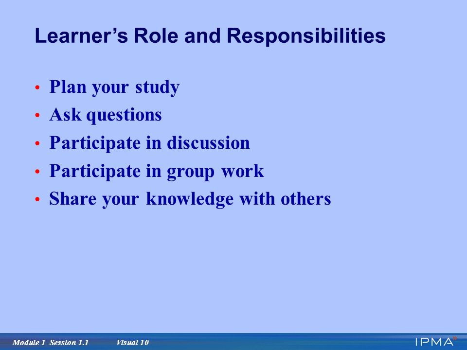 Module 1 Session 1.1 Visual 10 Learner's Role and Responsibilities Plan your study Ask questions Participate in discussion Participate in group work Share your knowledge with others